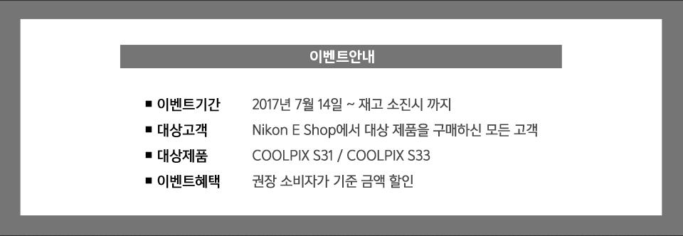 이벤트기간:2017년 7월 14일 ~ 재고 소진시 까지, 대상고객:Nikon E Shop에서 대상 제품을 구매하신 모든 고객, 대상제품:COOLPIX S31 / COOLPIX S33,이벤트혜택:권장 소비자가 기준 금액 할인